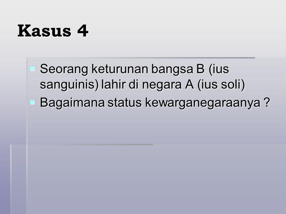 Kasus 4  Seorang keturunan bangsa B (ius sanguinis) lahir di negara A (ius soli)  Bagaimana status kewarganegaraanya ?