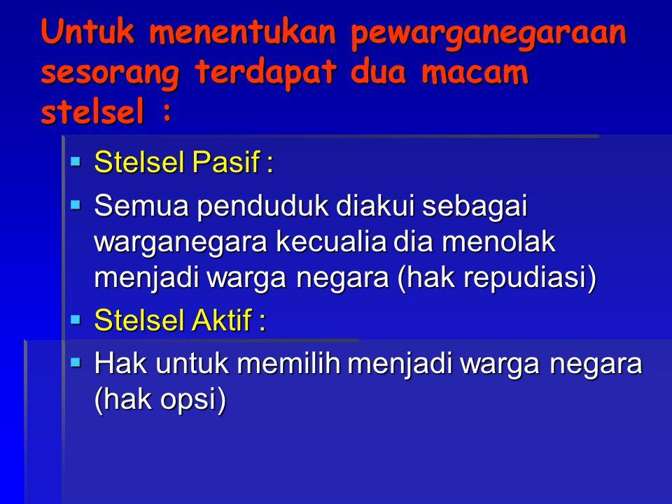 Untuk menentukan pewarganegaraan sesorang terdapat dua macam stelsel :  Stelsel Pasif :  Semua penduduk diakui sebagai warganegara kecualia dia meno