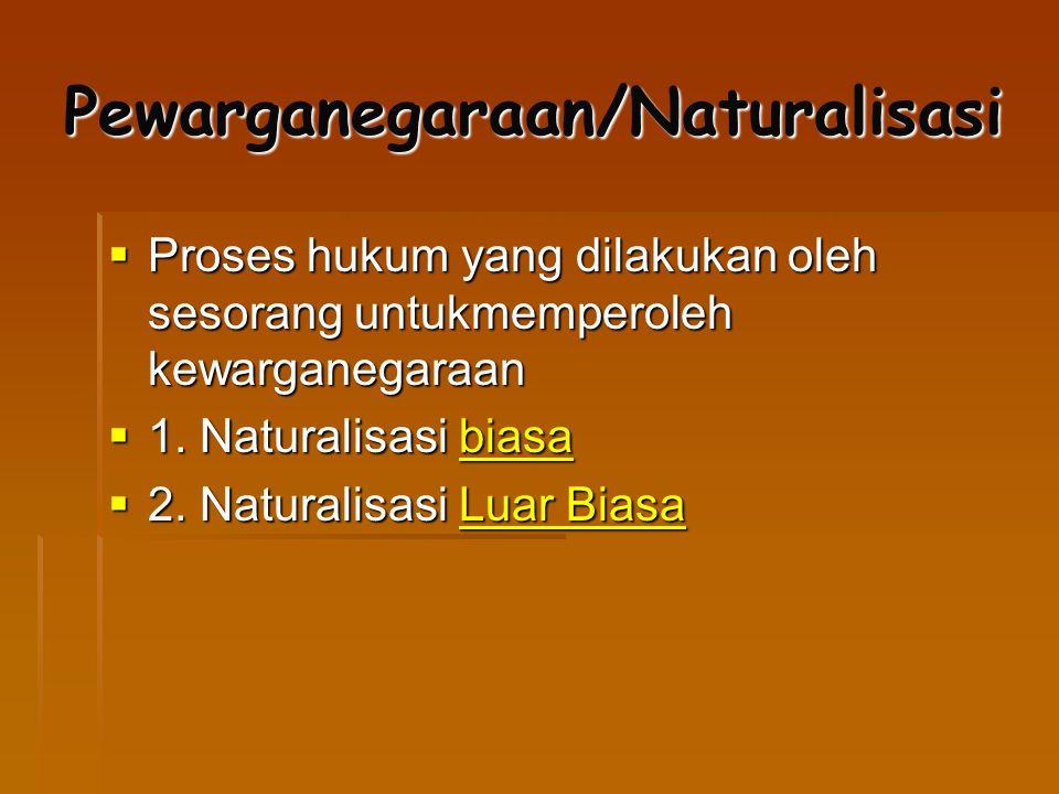 Pewarganegaraan/Naturalisasi  Proses hukum yang dilakukan oleh sesorang untukmemperoleh kewarganegaraan  1. Naturalisasi biasa biasa  2. Naturalisa