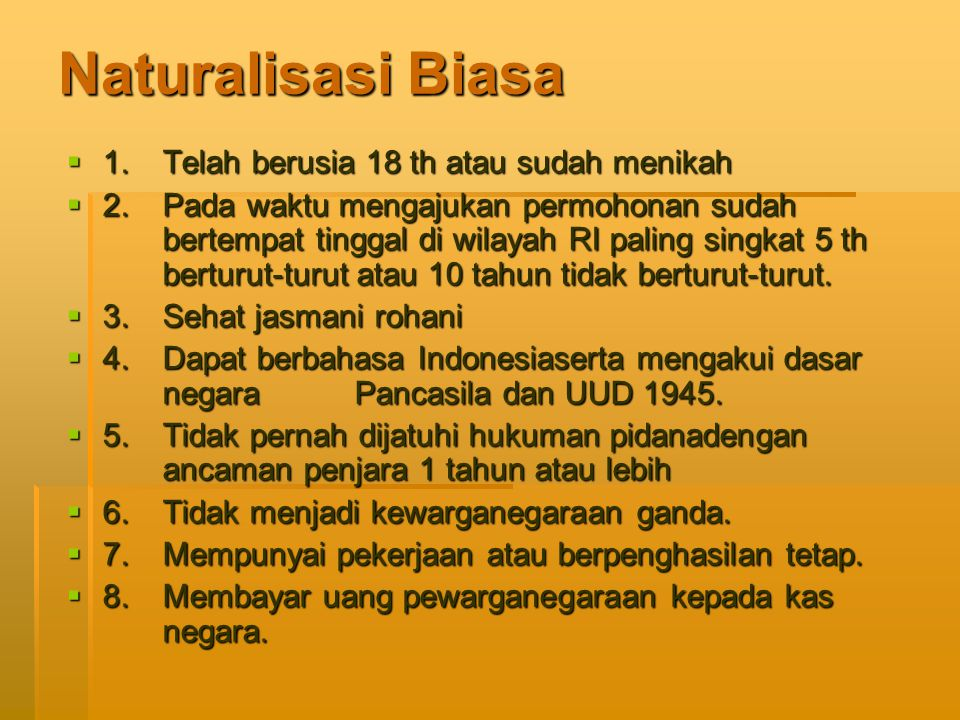 Naturalisasi Biasa  1. Telah berusia 18 th atau sudah menikah  2. Pada waktu mengajukan permohonan sudah bertempat tinggal di wilayah RI paling sing