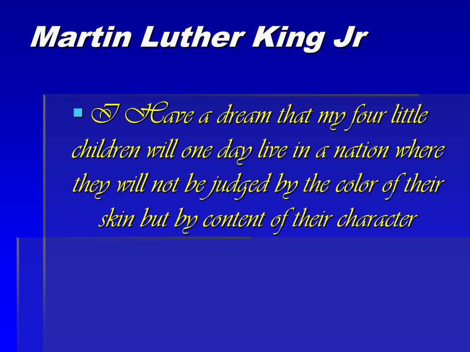 Martin Luther King Jr  I Have a dream that my four little children will one day live in a nation where they will not be judged by the color of their