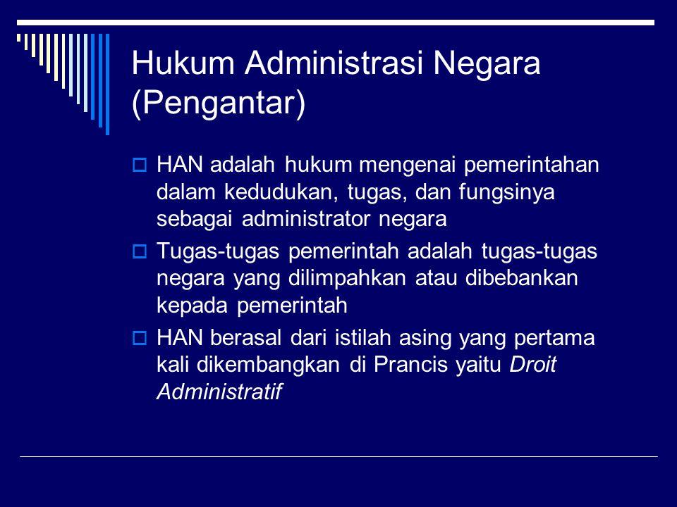 Hukum Administrasi Negara (Pengantar)  HAN adalah hukum mengenai pemerintahan dalam kedudukan, tugas, dan fungsinya sebagai administrator negara  Tu