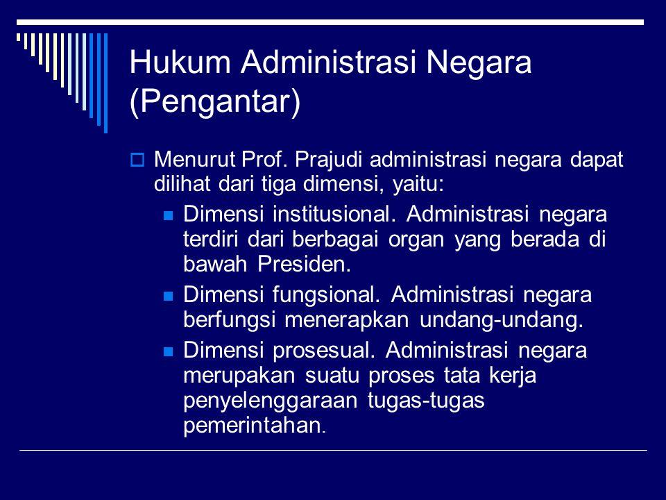 Hukum Administrasi Negara (Pengantar)  Menurut Prof. Prajudi administrasi negara dapat dilihat dari tiga dimensi, yaitu: Dimensi institusional. Admin