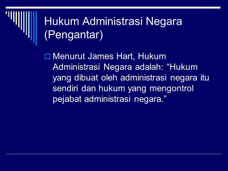 """Hukum Administrasi Negara (Pengantar)  Menurut James Hart, Hukum Administrasi Negara adalah: """"Hukum yang dibuat oleh administrasi negara itu sendiri"""
