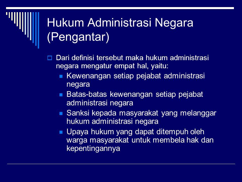 Hukum Administrasi Negara (Pengantar)  Dari definisi tersebut maka hukum administrasi negara mengatur empat hal, yaitu: Kewenangan setiap pejabat adm