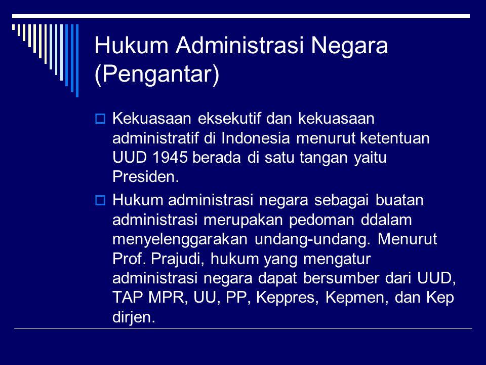 Hukum Administrasi Negara (Pengantar)  Kekuasaan eksekutif dan kekuasaan administratif di Indonesia menurut ketentuan UUD 1945 berada di satu tangan
