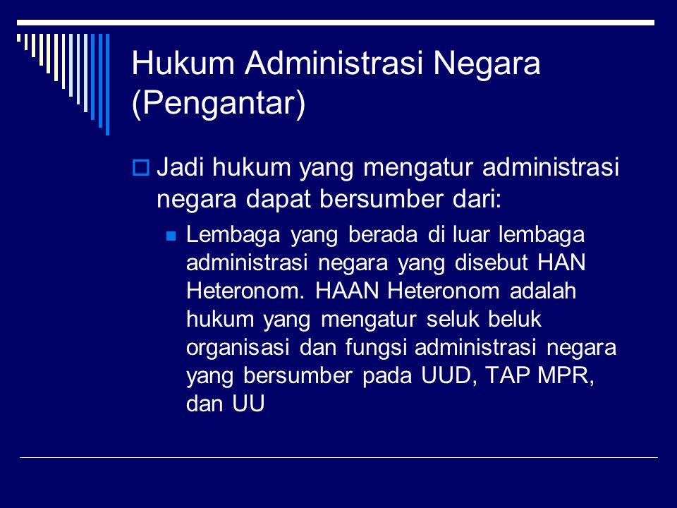 Hukum Administrasi Negara (Pengantar)  Jadi hukum yang mengatur administrasi negara dapat bersumber dari: Lembaga yang berada di luar lembaga adminis