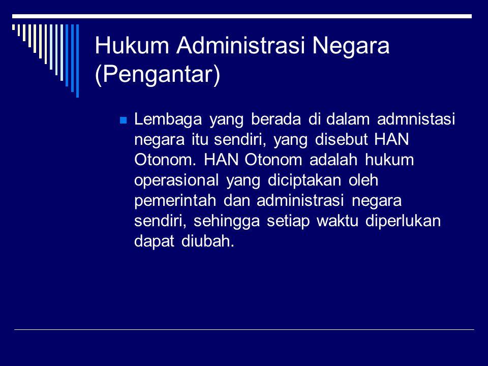 Hukum Administrasi Negara (Pengantar) Lembaga yang berada di dalam admnistasi negara itu sendiri, yang disebut HAN Otonom. HAN Otonom adalah hukum ope
