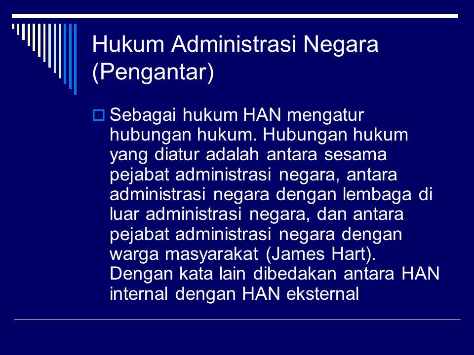 Hukum Administrasi Negara (Pengantar)  Sebagai hukum HAN mengatur hubungan hukum. Hubungan hukum yang diatur adalah antara sesama pejabat administras