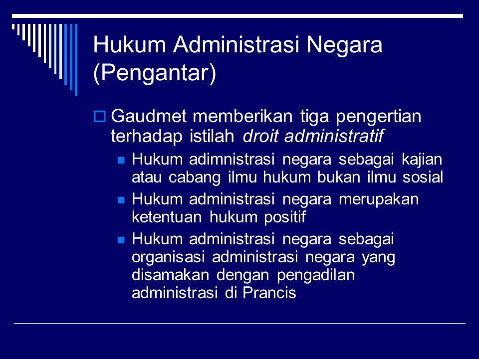 Hukum Administrasi Negara (Pengantar)  Gaudmet memberikan tiga pengertian terhadap istilah droit administratif Hukum adimnistrasi negara sebagai kaji