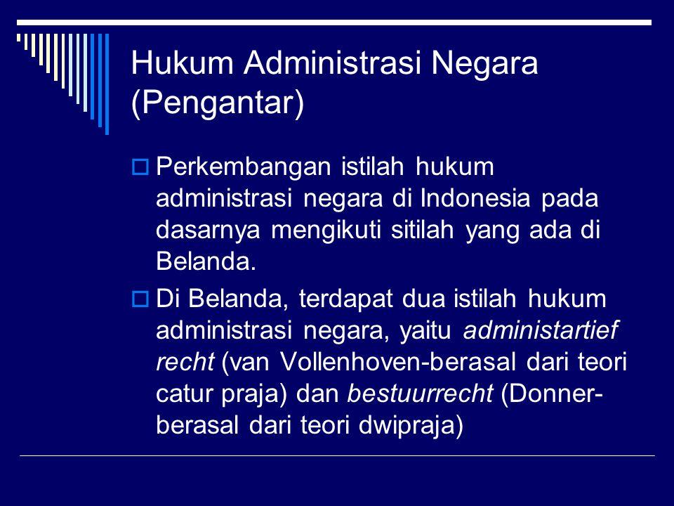 Hukum Administrasi Negara (Pengantar)  Perkembangan istilah hukum administrasi negara di Indonesia pada dasarnya mengikuti sitilah yang ada di Beland