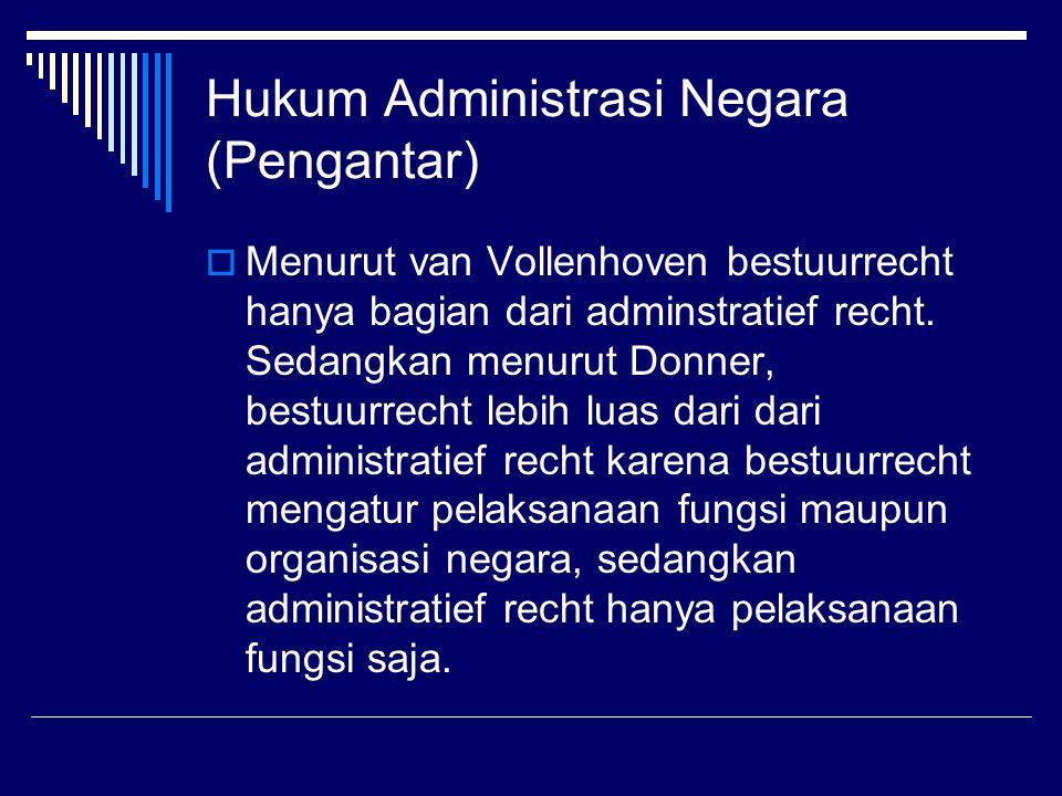 Hukum Administrasi Negara (Pengantar)  Menurut van Vollenhoven bestuurrecht hanya bagian dari adminstratief recht. Sedangkan menurut Donner, bestuurr