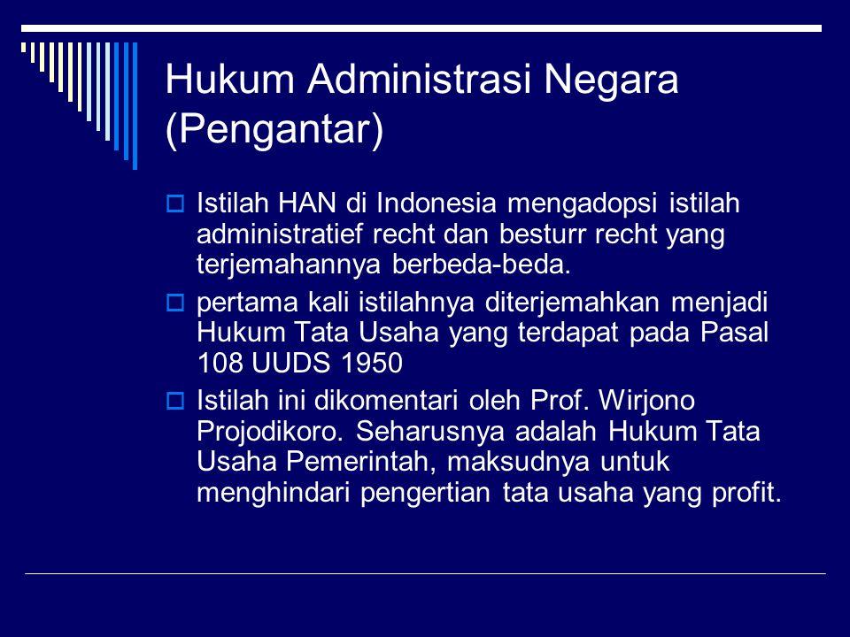 Hukum Administrasi Negara (Pengantar)  Istilah HAN di Indonesia mengadopsi istilah administratief recht dan besturr recht yang terjemahannya berbeda-