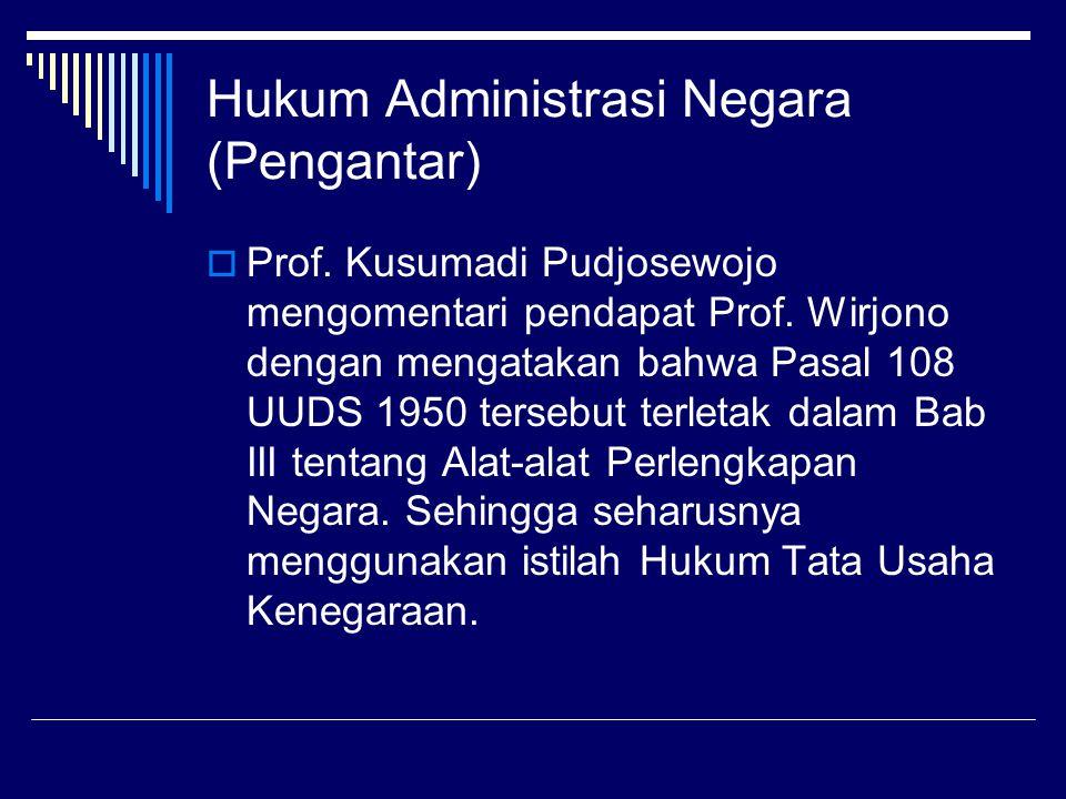Hukum Administrasi Negara (Pengantar)  Prof. Kusumadi Pudjosewojo mengomentari pendapat Prof. Wirjono dengan mengatakan bahwa Pasal 108 UUDS 1950 ter