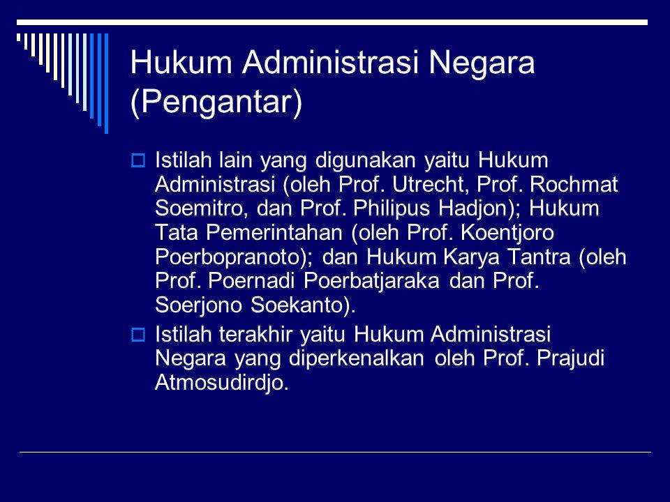 Hukum Administrasi Negara (Pengantar)  Istilah lain yang digunakan yaitu Hukum Administrasi (oleh Prof. Utrecht, Prof. Rochmat Soemitro, dan Prof. Ph