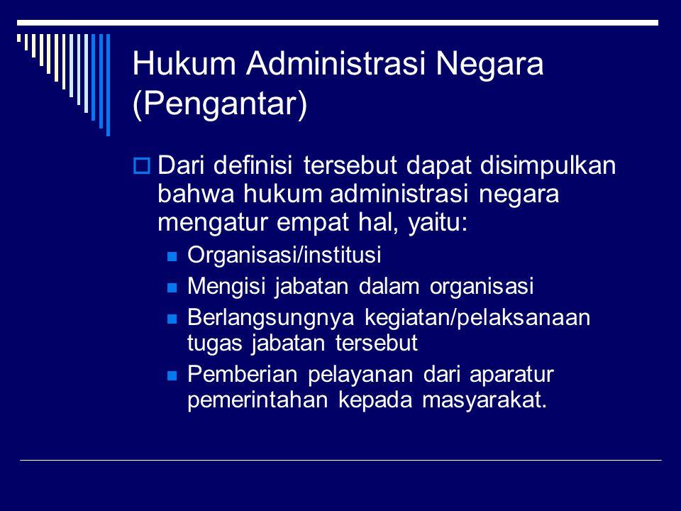 Hukum Administrasi Negara (Pengantar)  Dari definisi tersebut dapat disimpulkan bahwa hukum administrasi negara mengatur empat hal, yaitu: Organisasi