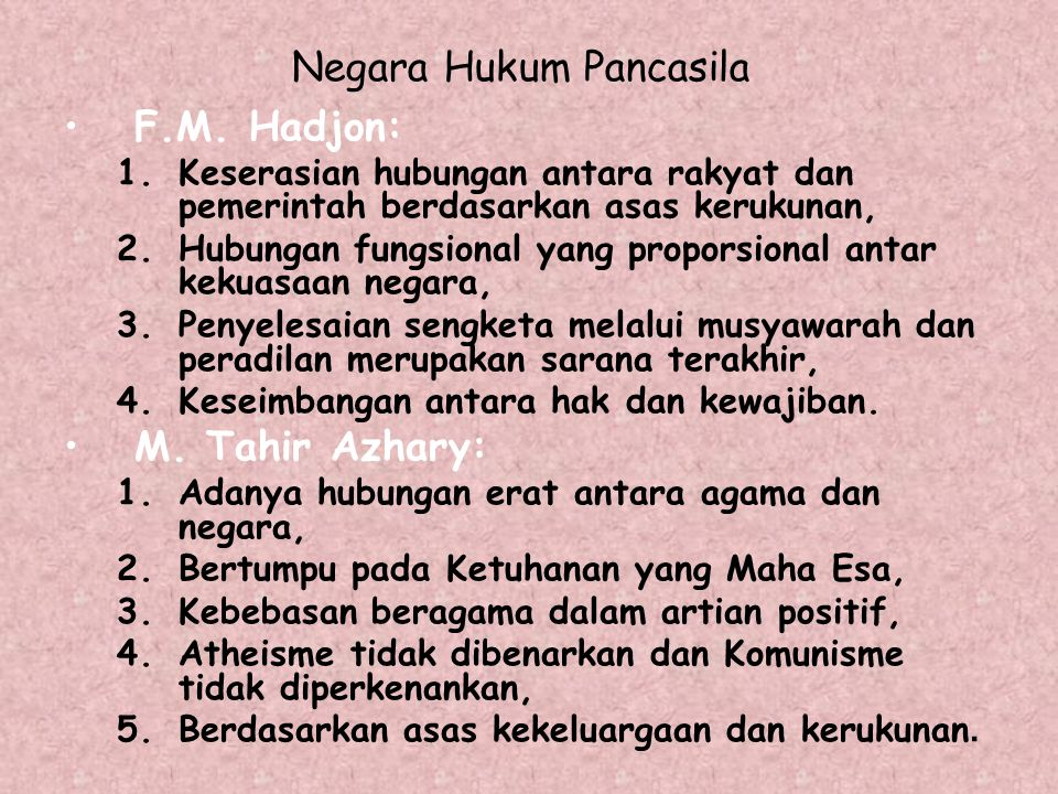 Negara Hukum Pancasila F.M. Hadjon: 1.Keserasian hubungan antara rakyat dan pemerintah berdasarkan asas kerukunan, 2.Hubungan fungsional yang proporsi