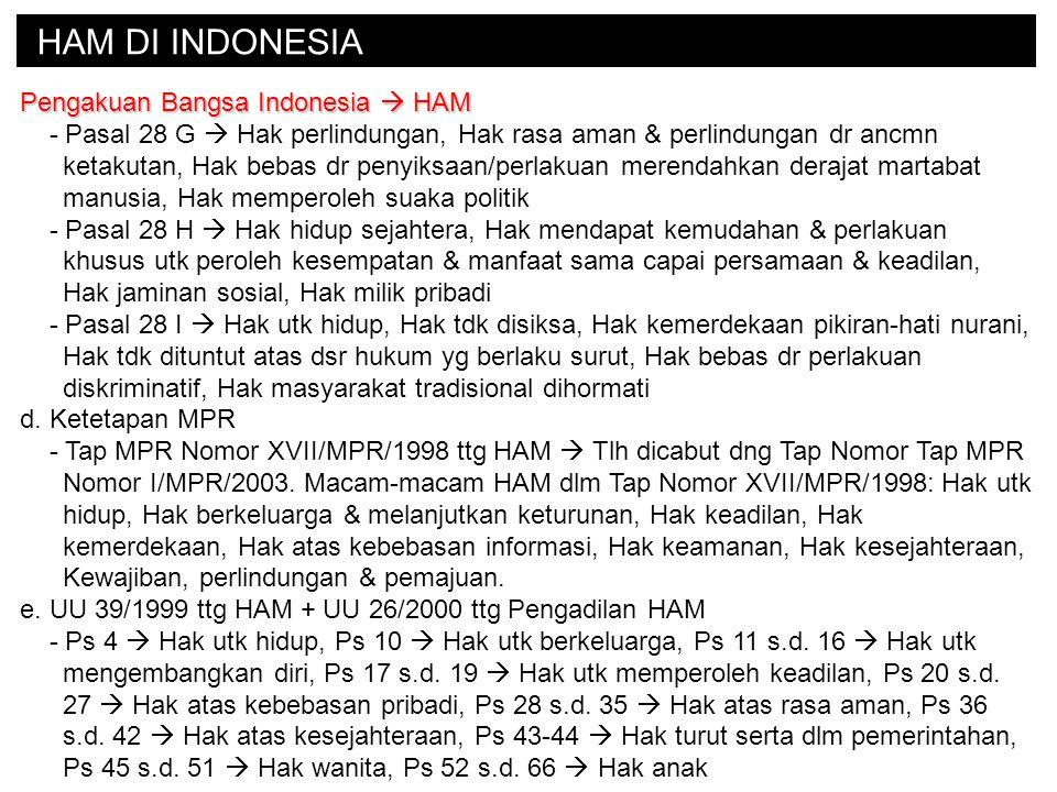 HAM DI INDONESIA Pengakuan Bangsa Indonesia  HAM - Pasal 28 G  Hak perlindungan, Hak rasa aman & perlindungan dr ancmn ketakutan, Hak bebas dr penyiksaan/perlakuan merendahkan derajat martabat manusia, Hak memperoleh suaka politik - Pasal 28 H  Hak hidup sejahtera, Hak mendapat kemudahan & perlakuan khusus utk peroleh kesempatan & manfaat sama capai persamaan & keadilan, Hak jaminan sosial, Hak milik pribadi - Pasal 28 I  Hak utk hidup, Hak tdk disiksa, Hak kemerdekaan pikiran-hati nurani, Hak tdk dituntut atas dsr hukum yg berlaku surut, Hak bebas dr perlakuan diskriminatif, Hak masyarakat tradisional dihormati d.