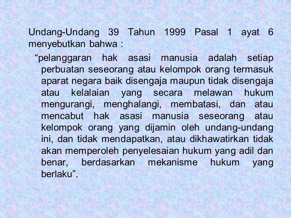 """Undang-Undang 39 Tahun 1999 Pasal 1 ayat 6 menyebutkan bahwa : """"pelanggaran hak asasi manusia adalah setiap perbuatan seseorang atau kelompok orang te"""