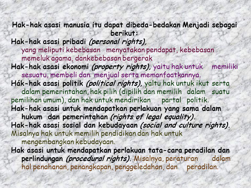 Hak-hak asasi manusia itu dapat dibeda-bedakan Menjadi sebagai berikut: Hak-hak asasi pribadi (personal rights), yang meliputi kebebasan menyatakan pendapat, kebebasan memeluk agama, dankebebasan bergerak Hak-hak asasi ekonomi (property rights), yaitu hak untuk memiliki sesuatu, membeli dan menjual serta memanfaatkannya.