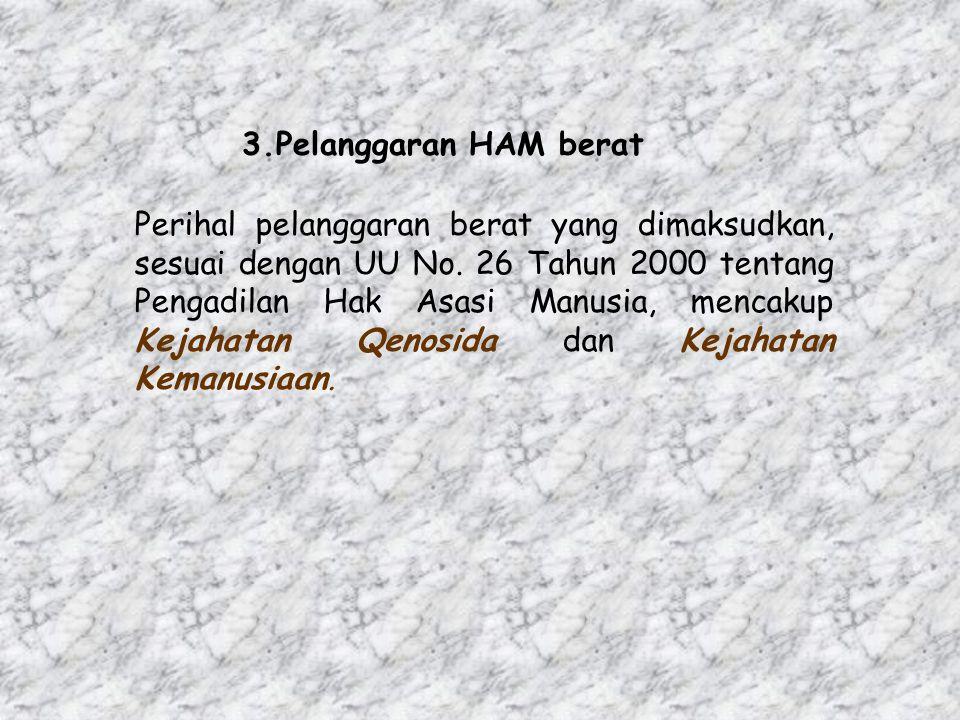 3.Pelanggaran HAM berat Perihal pelanggaran berat yang dimaksudkan, sesuai dengan UU No. 26 Tahun 2000 tentang Pengadilan Hak Asasi Manusia, mencakup