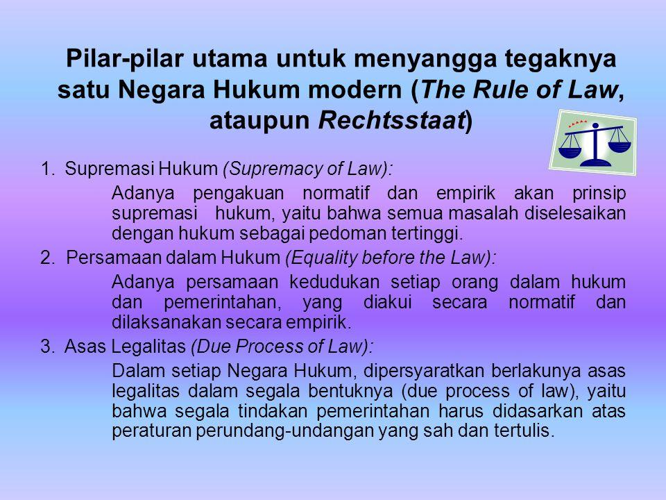 Pilar-pilar utama untuk menyangga tegaknya satu Negara Hukum modern (The Rule of Law, ataupun Rechtsstaat) 1. Supremasi Hukum (Supremacy of Law): Adan