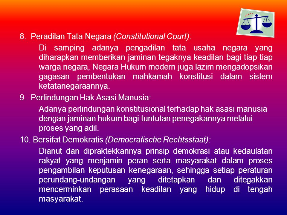 8. Peradilan Tata Negara (Constitutional Court): Di samping adanya pengadilan tata usaha negara yang diharapkan memberikan jaminan tegaknya keadilan b