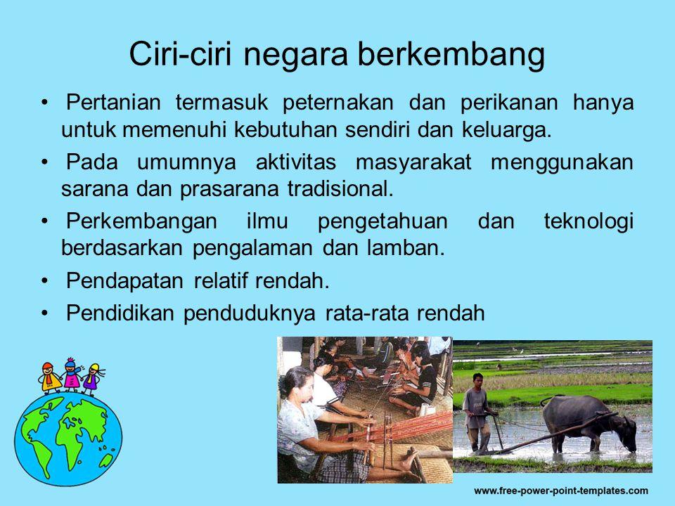 Ciri-ciri negara berkembang Pertanian termasuk peternakan dan perikanan hanya untuk memenuhi kebutuhan sendiri dan keluarga. Pada umumnya aktivitas ma