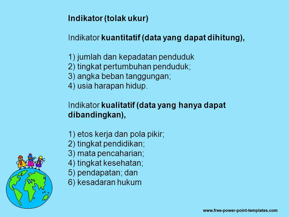 Indikator (tolak ukur) Indikator kuantitatif (data yang dapat dihitung), 1) jumlah dan kepadatan penduduk 2) tingkat pertumbuhan penduduk; 3) angka be