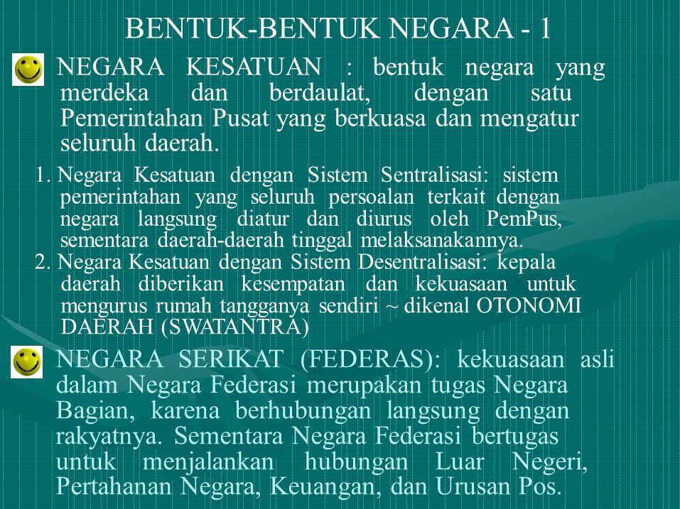 BENTUK-BENTUK NEGARA - 1 NEGARA KESATUAN : bentuk negara yang merdeka dan berdaulat, dengan satu Pemerintahan Pusat yang berkuasa dan mengatur seluruh
