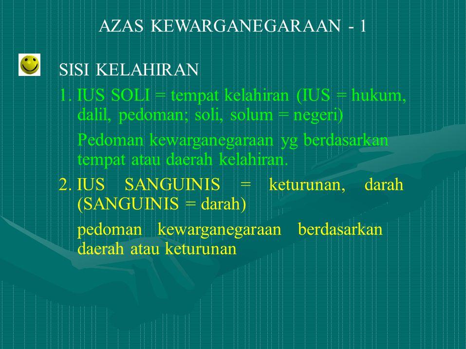 AZAS KEWARGANEGARAAN - 1 SISI KELAHIRAN 1. IUS SOLI = tempat kelahiran (IUS = hukum, dalil, pedoman; soli, solum = negeri) Pedoman kewarganegaraan yg