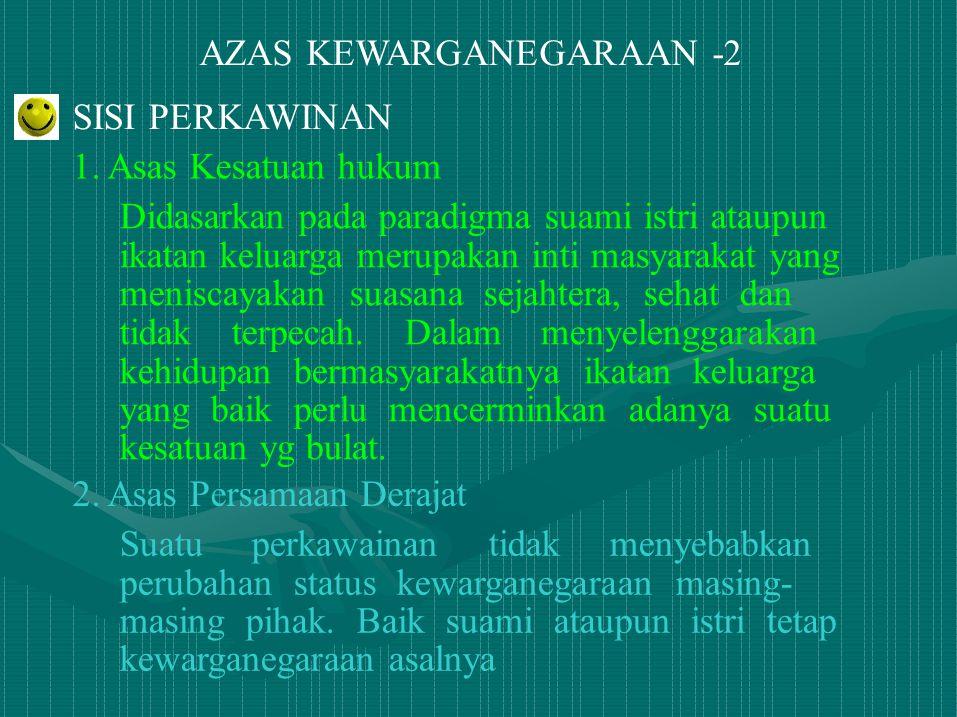 AZAS KEWARGANEGARAAN -2 SISI PERKAWINAN 1. Asas Kesatuan hukum Didasarkan pada paradigma suami istri ataupun ikatan keluarga merupakan inti masyarakat