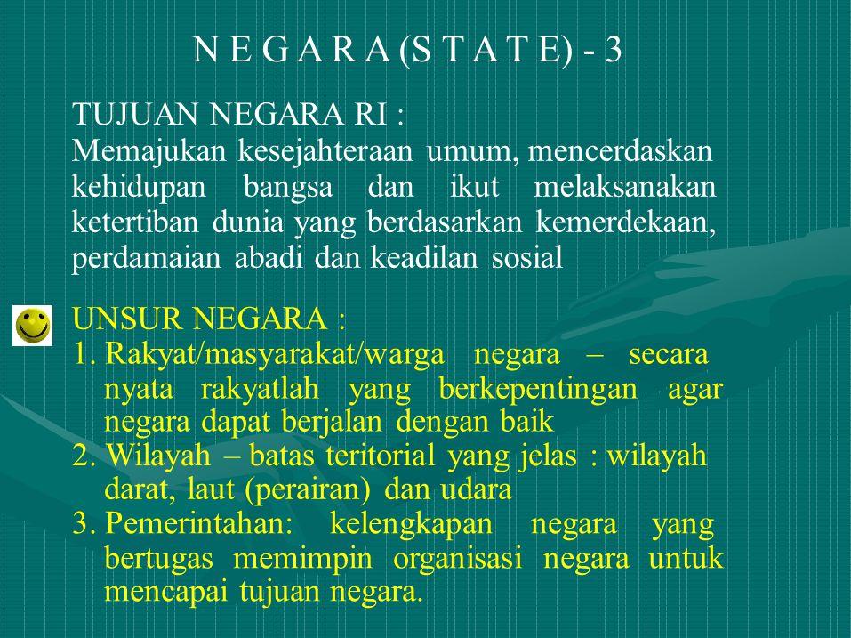 N E G A R A (S T A T E) - 3 TUJUAN NEGARA RI : Memajukan kesejahteraan umum, mencerdaskan kehidupan bangsa dan ikut melaksanakan ketertiban dunia yang