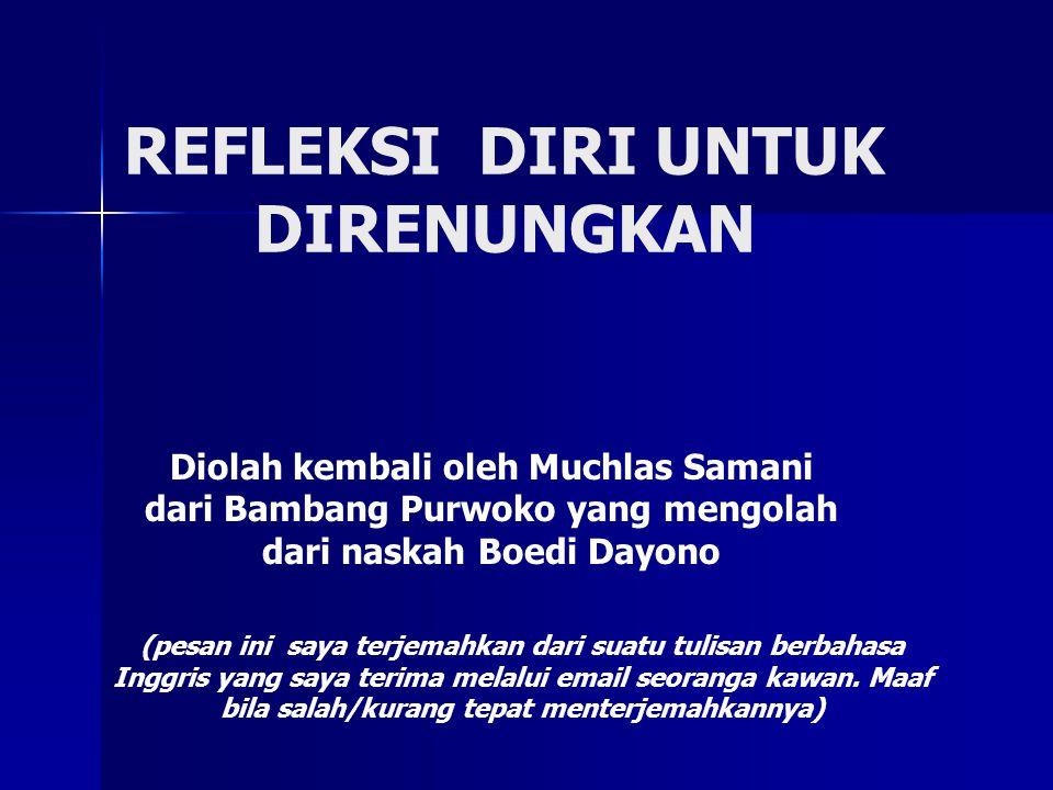 REFLEKSI DIRI UNTUK DIRENUNGKAN Diolah kembali oleh Muchlas Samani dari Bambang Purwoko yang mengolah dari naskah Boedi Dayono (pesan ini saya terjema