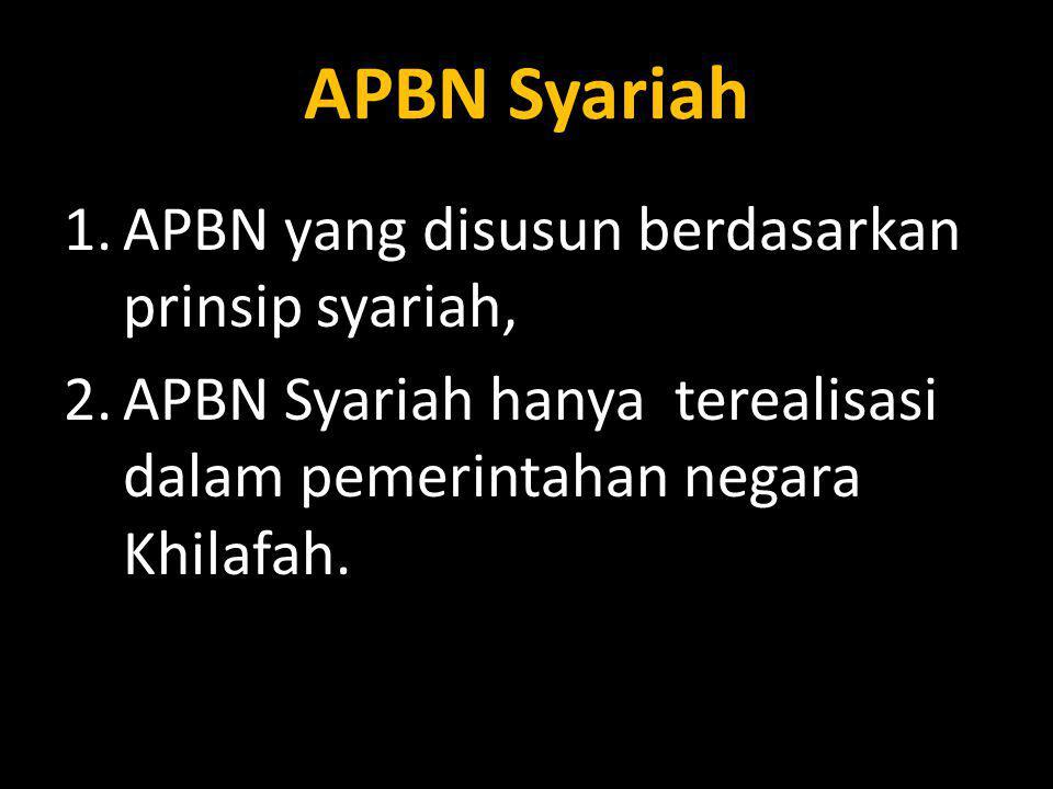 1.APBN yang disusun berdasarkan prinsip syariah, 2.APBN Syariah hanya terealisasi dalam pemerintahan negara Khilafah.