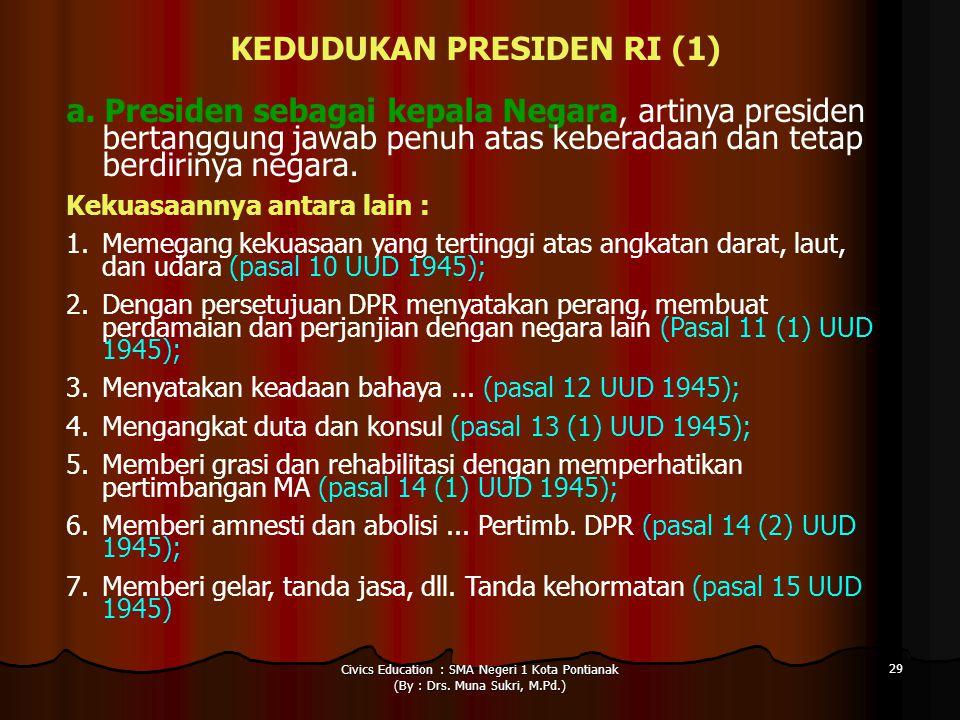 Civics Education : SMA Negeri 1 Kota Pontianak (By : Drs. Muna Sukri, M.Pd.) 29 KEDUDUKAN PRESIDEN RI (1) a. Presiden sebagai kepala Negara, artinya p