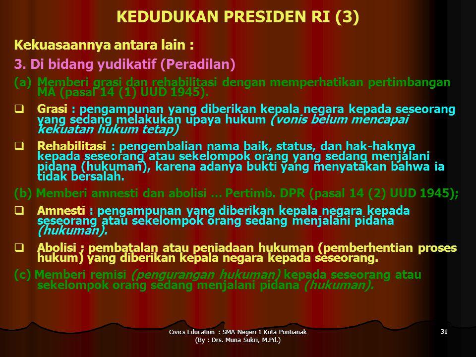 Civics Education : SMA Negeri 1 Kota Pontianak (By : Drs. Muna Sukri, M.Pd.) 31 KEDUDUKAN PRESIDEN RI (3) Kekuasaannya antara lain : 3. Di bidang yudi