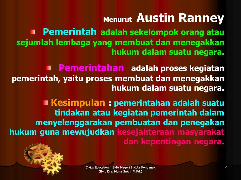 Civics Education : SMA Negeri 1 Kota Pontianak (By : Drs. Muna Sukri, M.Pd.) 7 Menurut Austin Ranney Pemerintah adalah sekelompok orang atau sejumlah