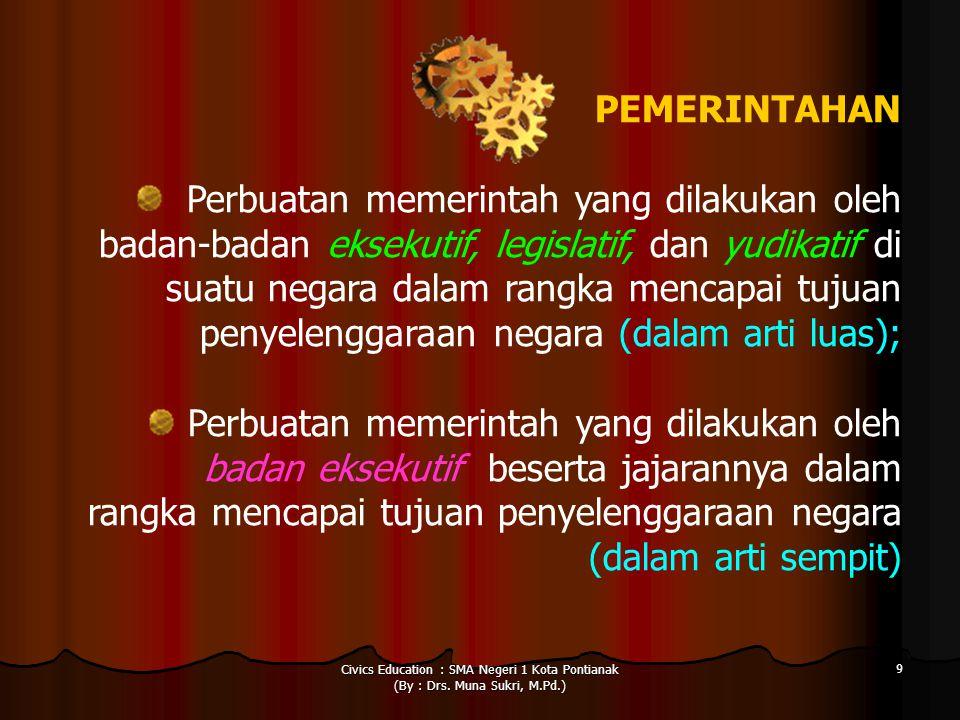 Civics Education : SMA Negeri 1 Kota Pontianak (By : Drs. Muna Sukri, M.Pd.) 9 PEMERINTAHAN Perbuatan memerintah yang dilakukan oleh badan-badan eksek
