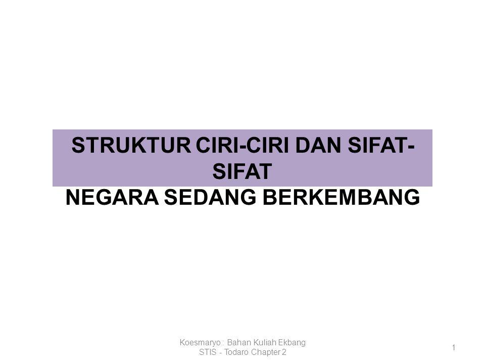 Koesmaryo : Bahan Kuliah Ekbang STIS - Todaro Chapter 2 1 STRUKTUR CIRI-CIRI DAN SIFAT- SIFAT NEGARA SEDANG BERKEMBANG
