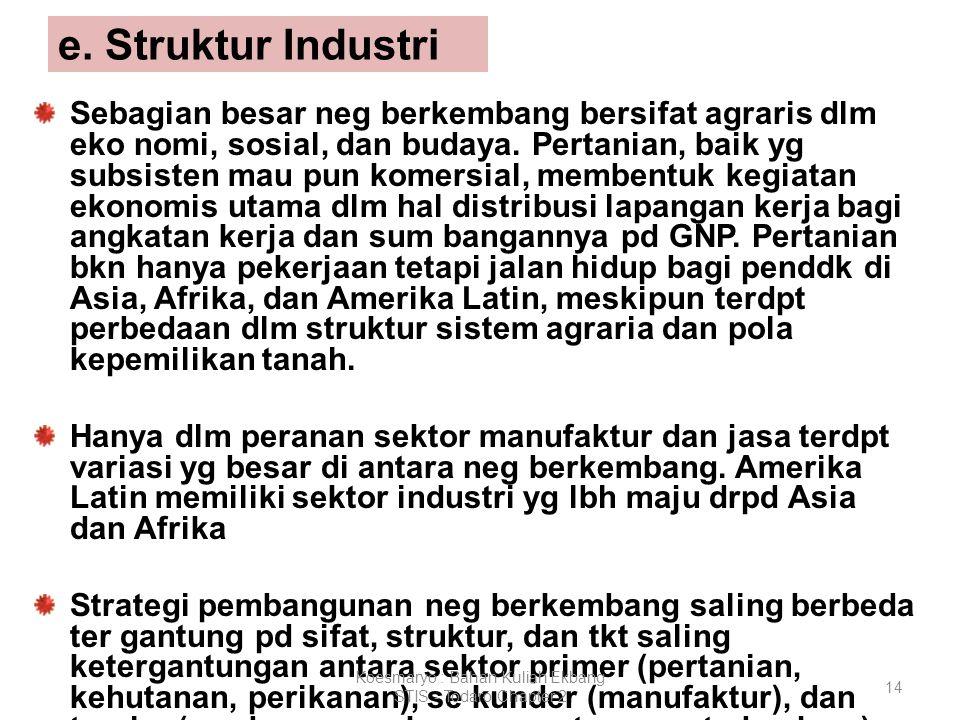 14 e. Struktur Industri Sebagian besar neg berkembang bersifat agraris dlm eko nomi, sosial, dan budaya. Pertanian, baik yg subsisten mau pun komersia