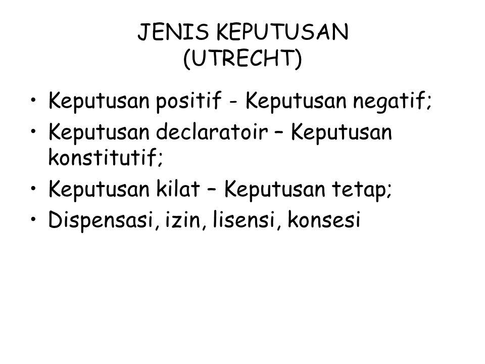 JENIS KEPUTUSAN (UTRECHT) Keputusan positif - Keputusan negatif; Keputusan declaratoir – Keputusan konstitutif; Keputusan kilat – Keputusan tetap; Dispensasi, izin, lisensi, konsesi