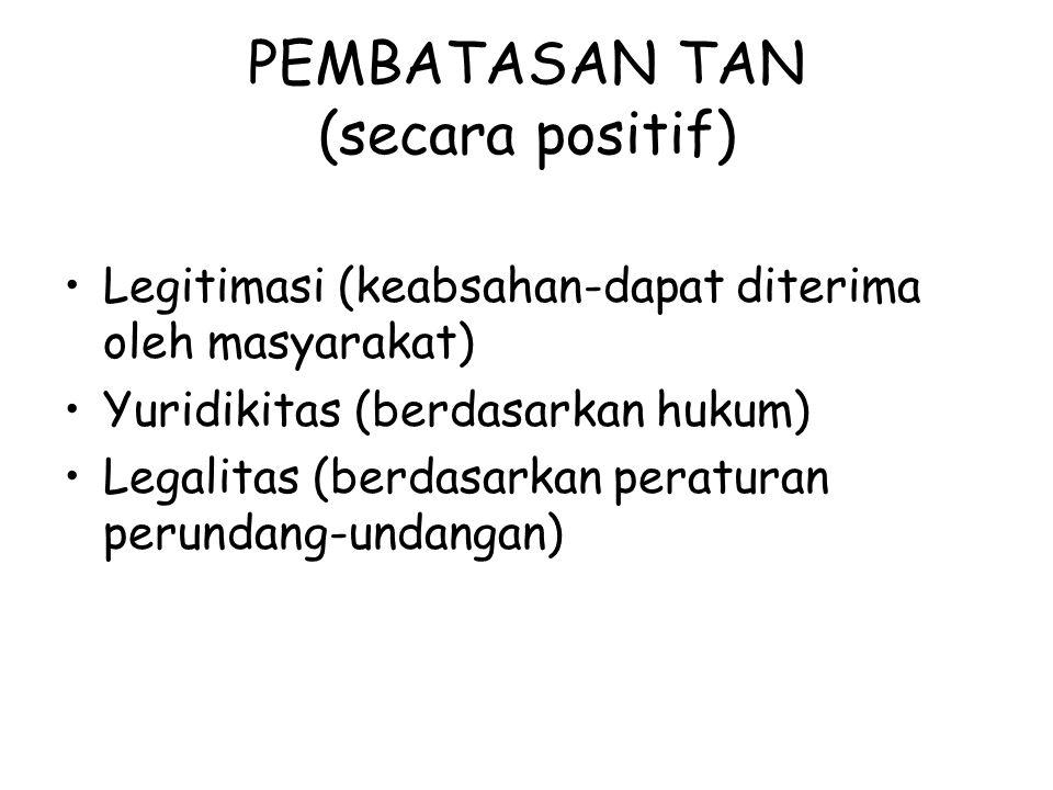 PEMBATASAN TAN (secara positif) Legitimasi (keabsahan-dapat diterima oleh masyarakat) Yuridikitas (berdasarkan hukum) Legalitas (berdasarkan peraturan perundang-undangan)