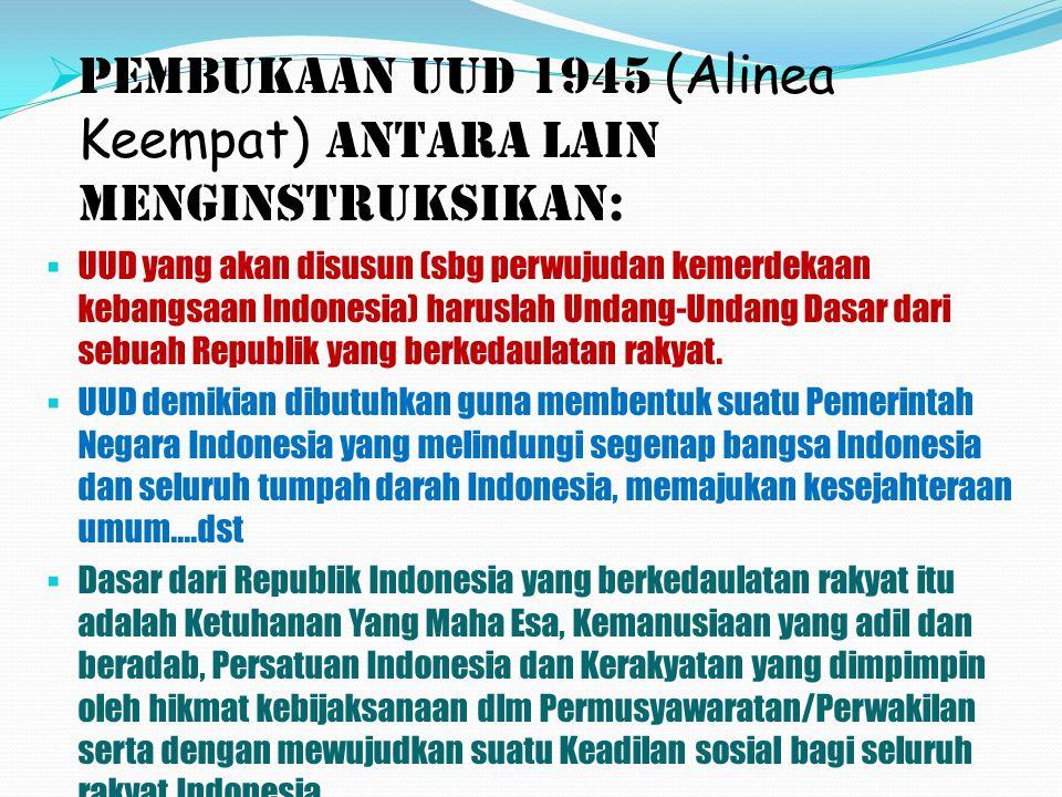 PPembukaan UUD 1945 ( Alinea Keempat) antara lain menginstruksikan: UUUD yang akan disusun (sbg perwujudan kemerdekaan kebangsaan Indonesia) haruslah Undang-Undang Dasar dari sebuah Republik yang berkedaulatan rakyat.
