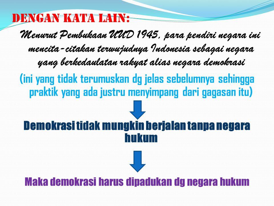 DENGAN KATA LAIN: Menurut Pembukaan UUD 1945, para pendiri negara ini mencita-citakan terwujudnya Indonesia sebagai negara yang berkedaulatan rakyat alias negara demokrasi (ini yang tidak terumuskan dg jelas sebelumnya sehingga praktik yang ada justru menyimpang dari gagasan itu) Demokrasi tidak mungkin berjalan tanpa negara hukum Maka demokrasi harus dipadukan dg negara hukum