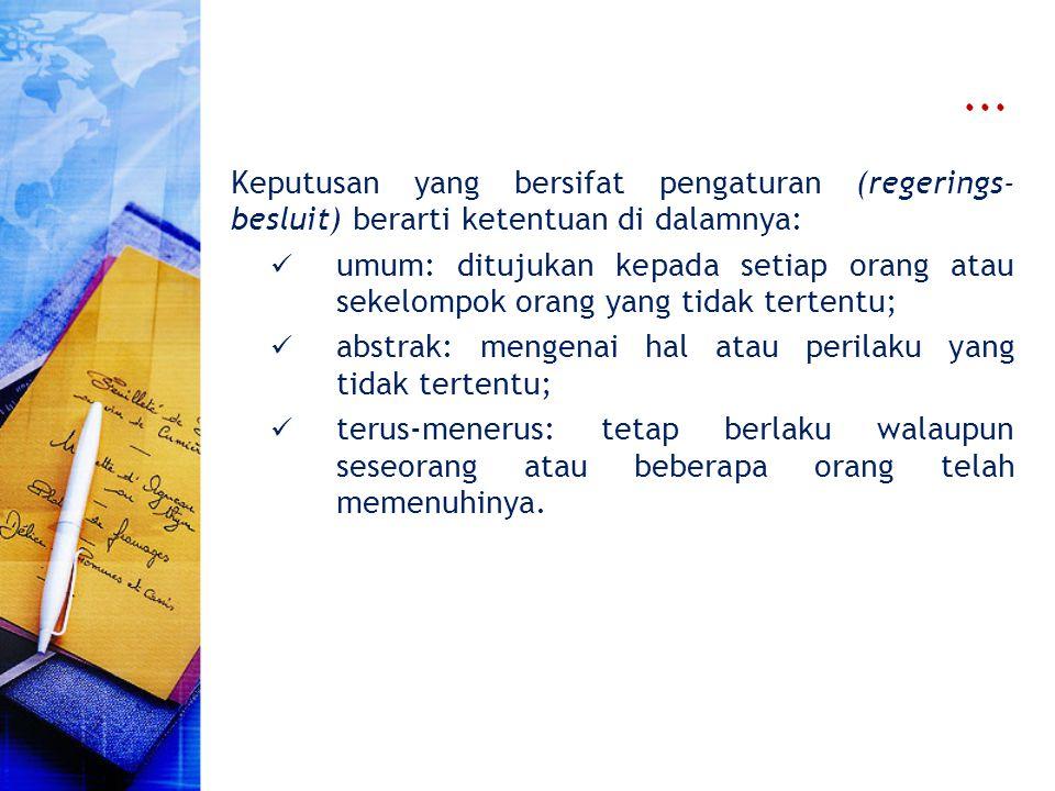 ... Keputusan yang bersifat pengaturan (regerings- besluit) berarti ketentuan di dalamnya: umum: ditujukan kepada setiap orang atau sekelompok orang y