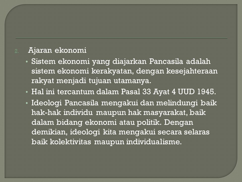 2. Ajaran ekonomi Sistem ekonomi yang diajarkan Pancasila adalah sistem ekonomi kerakyatan, dengan kesejahteraan rakyat menjadi tujuan utamanya. Hal i