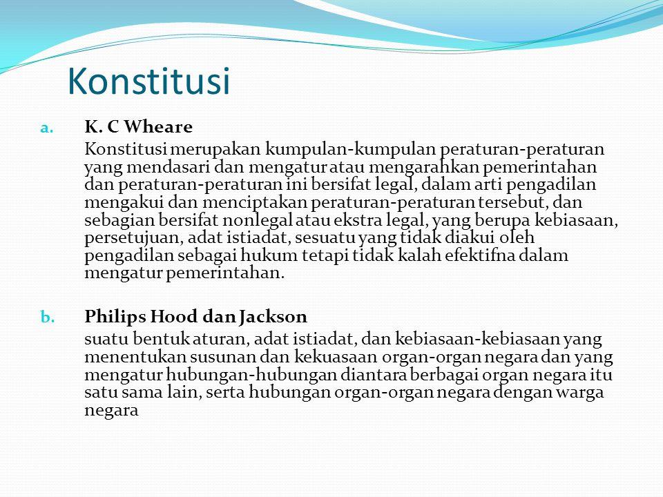 Konstitusi a. K. C Wheare Konstitusi merupakan kumpulan-kumpulan peraturan-peraturan yang mendasari dan mengatur atau mengarahkan pemerintahan dan per