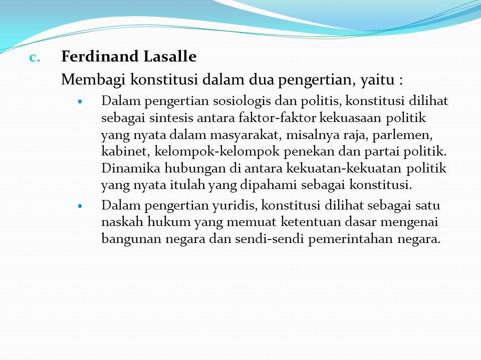 c. Ferdinand Lasalle Membagi konstitusi dalam dua pengertian, yaitu : Dalam pengertian sosiologis dan politis, konstitusi dilihat sebagai sintesis ant