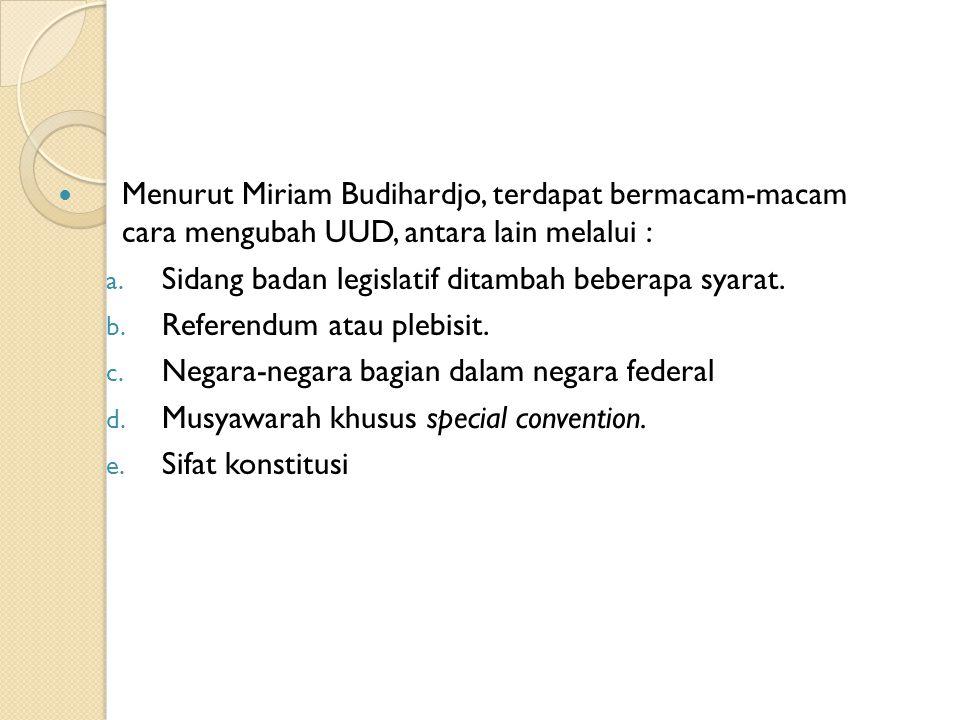 Menurut Miriam Budihardjo, terdapat bermacam-macam cara mengubah UUD, antara lain melalui : a. Sidang badan legislatif ditambah beberapa syarat. b. Re